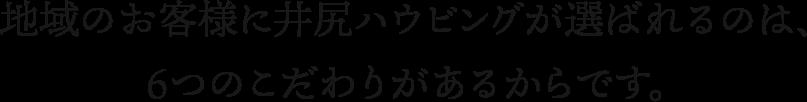 地域のお客様に井尻ハウビングが選ばれるのは、6つのこだわりがあるからです。